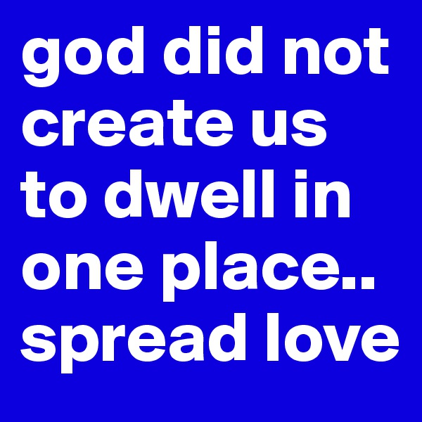 god did not create us to dwell in one place.. spread love