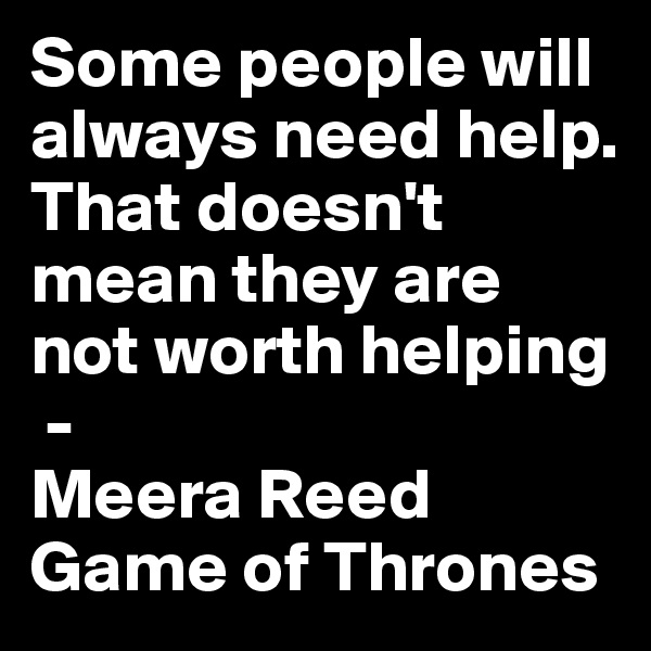 Some people will always need help. That doesn't mean they are not worth helping  -  Meera Reed Game of Thrones