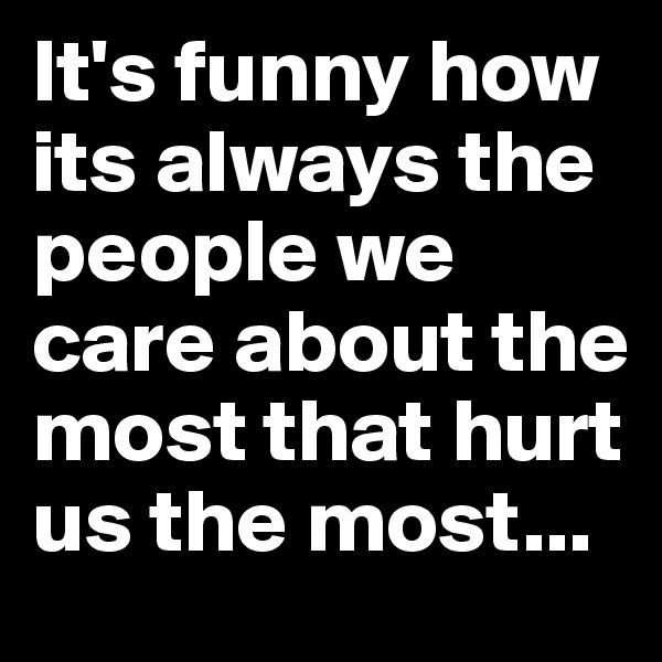 It's funny how its always the people we care about the most that hurt us the most...