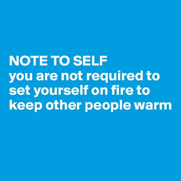 NOTE TO SELF  you are not required to set yourself on fire to keep other people warm