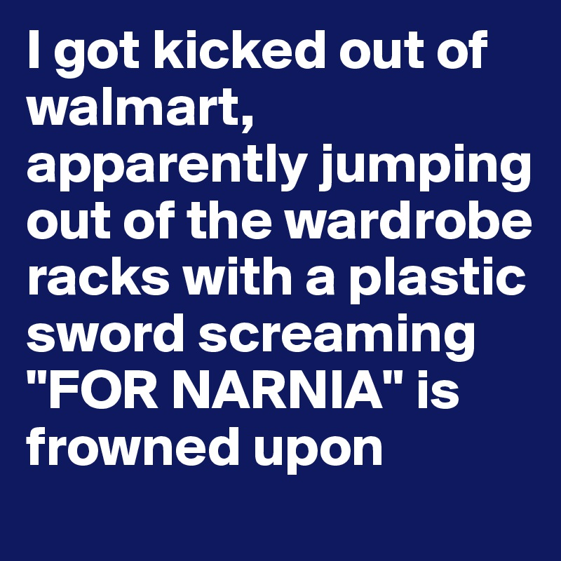 "I got kicked out of walmart, apparently jumping out of the wardrobe racks with a plastic sword screaming ""FOR NARNIA"" is frowned upon"