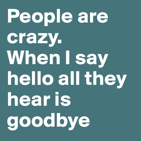 People are crazy. When I say hello all they hear is goodbye