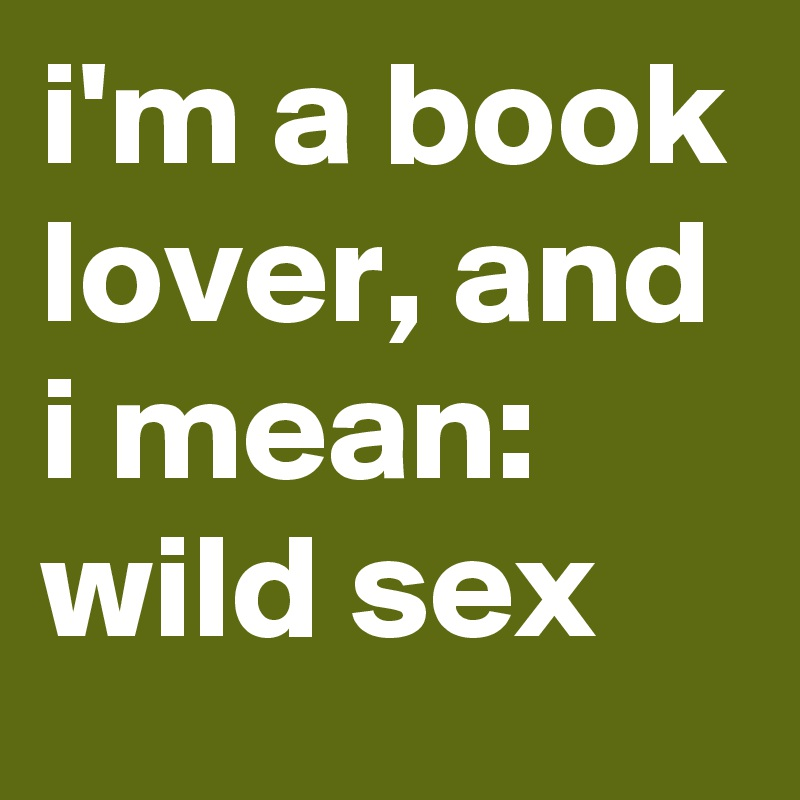 i'm a book lover, and i mean: wild sex