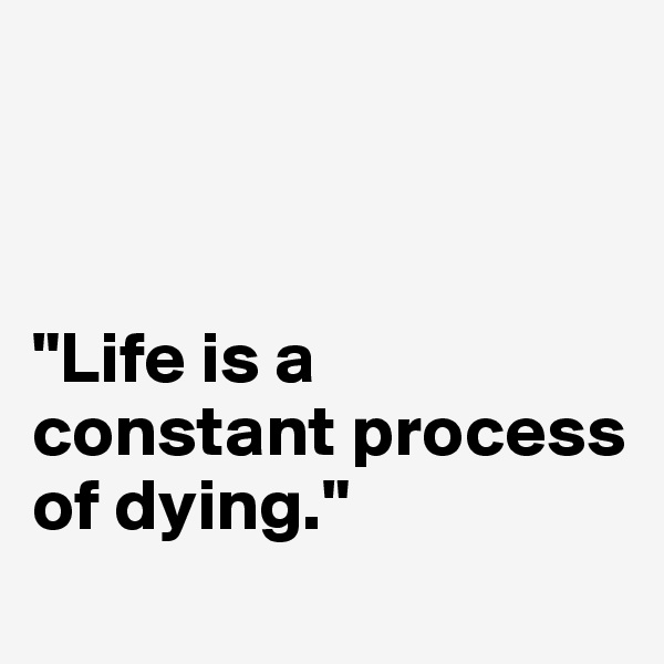 """""""Life is a constant process of dying."""""""