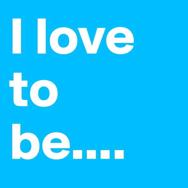 I love to be....