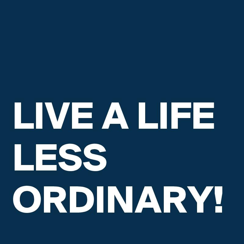 LIVE A LIFE LESS ORDINARY!