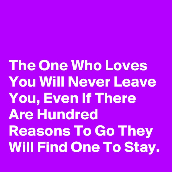 The One Who Loves You Will Never Leave You, Even If There Are Hundred Reasons To Go They Will Find One To Stay.