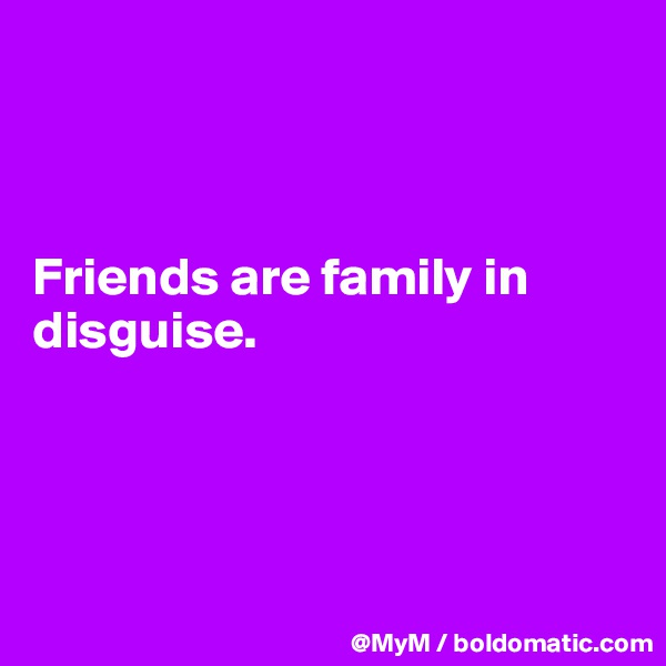 Friends are family in disguise.