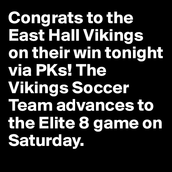 Congrats to the East Hall Vikings on their win tonight via PKs! The Vikings Soccer Team advances to the Elite 8 game on Saturday.