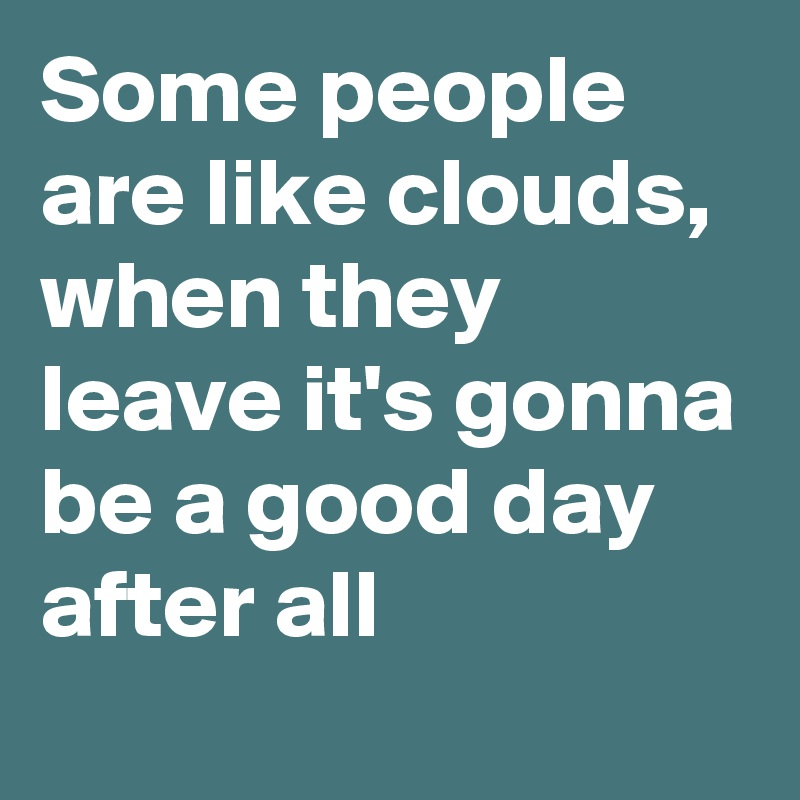 Some people are like clouds, when they leave it's gonna be a good day after all