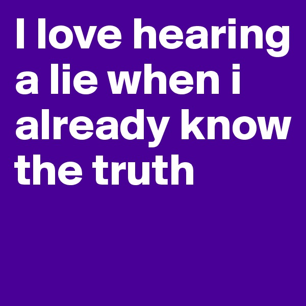 I love hearing a lie when i already know the truth