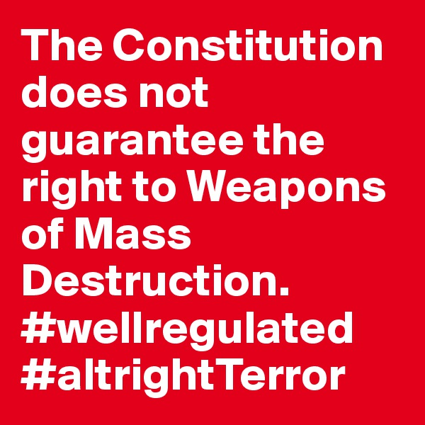 The Constitution does not guarantee the right to Weapons of Mass Destruction. #wellregulated #altrightTerror