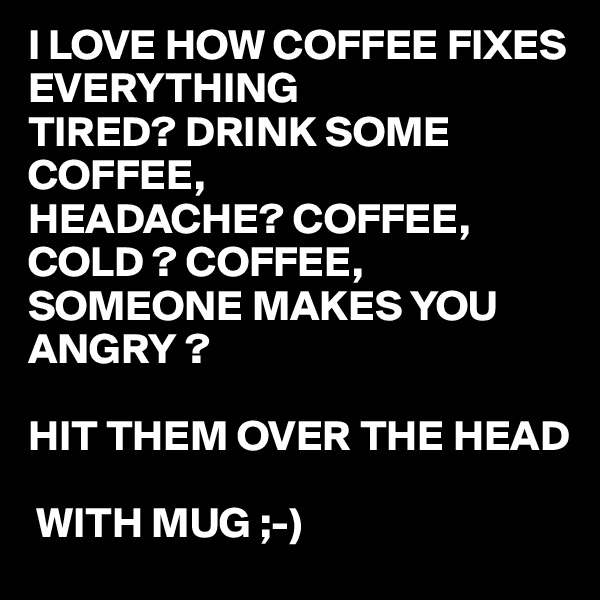 I LOVE HOW COFFEE FIXES EVERYTHING  TIRED? DRINK SOME COFFEE, HEADACHE? COFFEE, COLD ? COFFEE, SOMEONE MAKES YOU ANGRY ?  HIT THEM OVER THE HEAD    WITH MUG ;-)