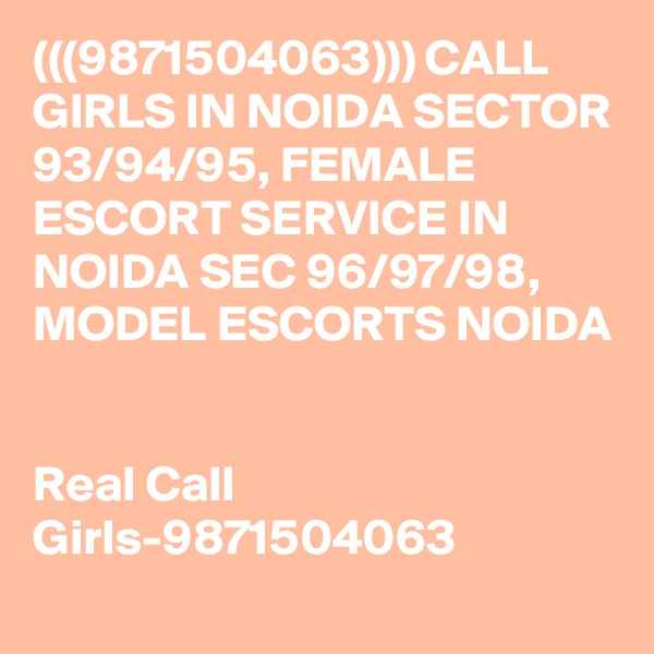 (((9871504063))) CALL GIRLS IN NOIDA SECTOR 93/94/95, FEMALE ESCORT SERVICE IN NOIDA SEC 96/97/98, MODEL ESCORTS NOIDA   Real Call Girls-9871504063