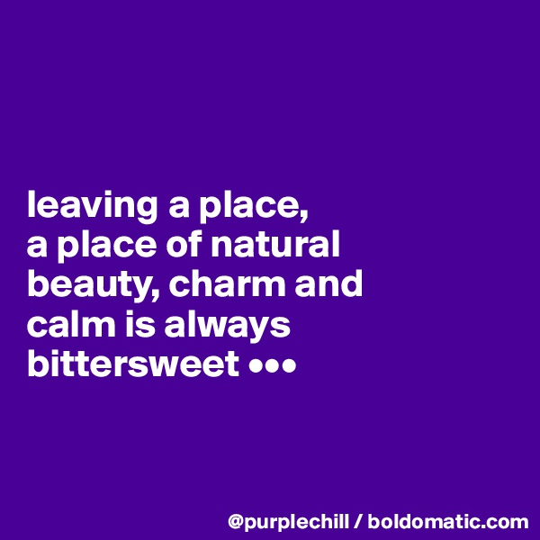leaving a place,  a place of natural  beauty, charm and  calm is always  bittersweet •••