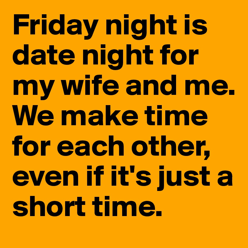 Friday night is date night for my wife and me. We make time for each other, even if it's just a short time.