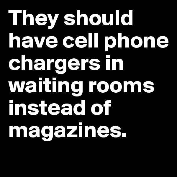 They should have cell phone chargers in waiting rooms instead of magazines.
