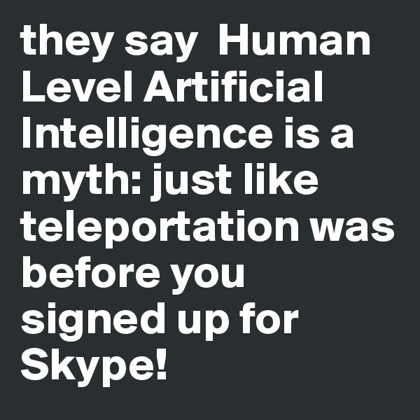 they say  Human Level Artificial Intelligence is a myth: just like teleportation was before you signed up for Skype!