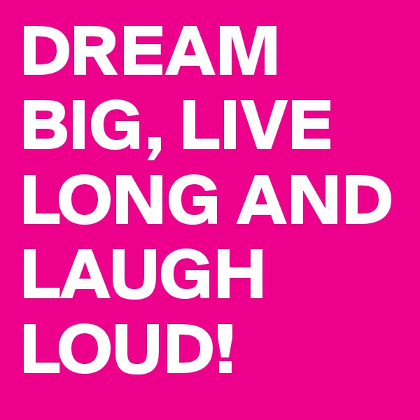 DREAM BIG, LIVE LONG AND LAUGH LOUD!