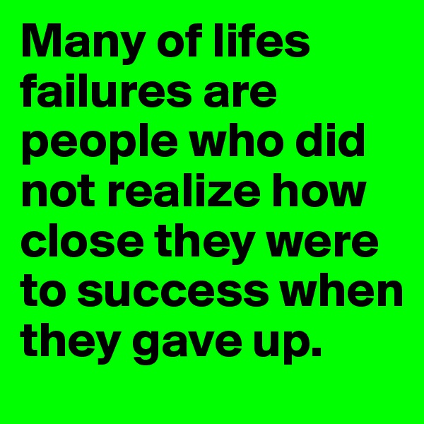 Many of lifes failures are people who did not realize how close they were to success when they gave up.