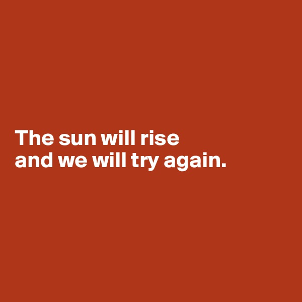 The sun will rise  and we will try again.