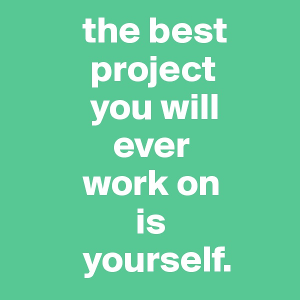 the best           project           you will               ever             work on                 is          yourself.