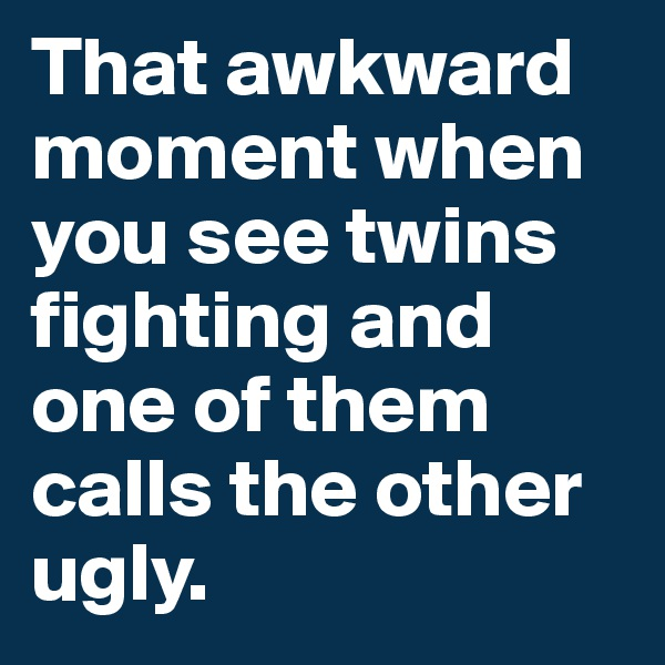 That awkward moment when you see twins fighting and one of them calls the other ugly.