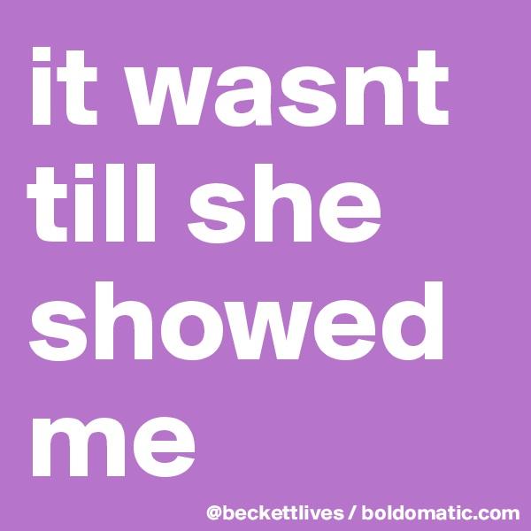 it wasnt till she showed me