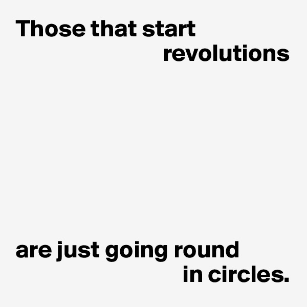 Those that start                                revolutions        are just going round                                   in circles.