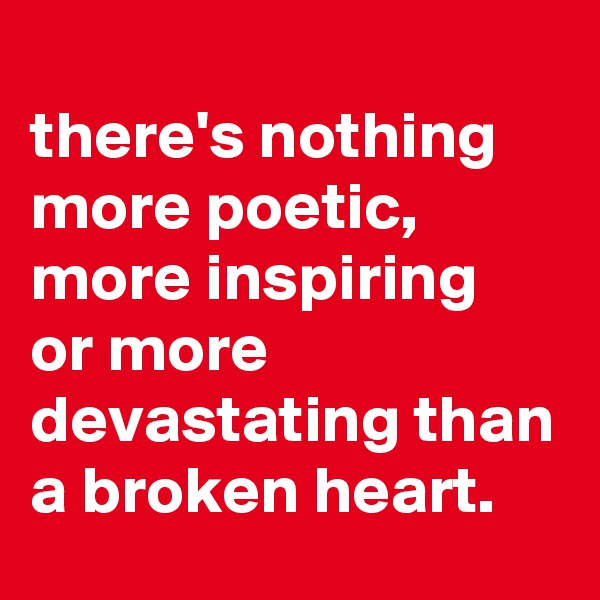 there's nothing more poetic, more inspiring  or more devastating than a broken heart.