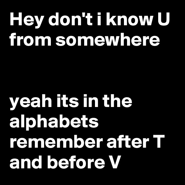 Hey don't i know U from somewhere    yeah its in the alphabets remember after T and before V