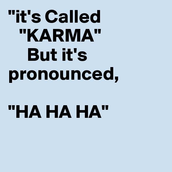 """it's Called    ""KARMA""      But it's      pronounced,  ""HA HA HA"""