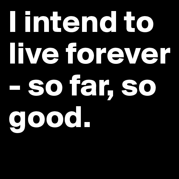 I intend to live forever - so far, so good.