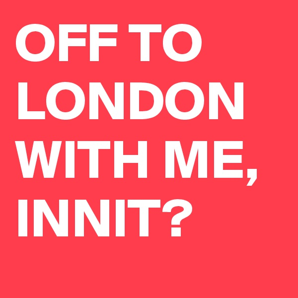 OFF TO LONDON WITH ME, INNIT?