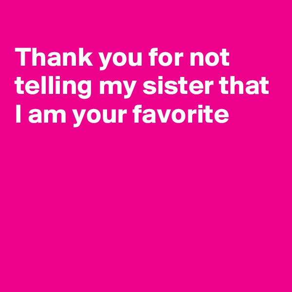 Thank you for not telling my sister that I am your favorite
