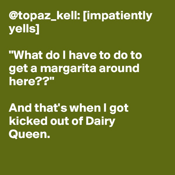 "@topaz_kell: [impatiently yells]  ""What do I have to do to get a margarita around here??""  And that's when I got kicked out of Dairy Queen."