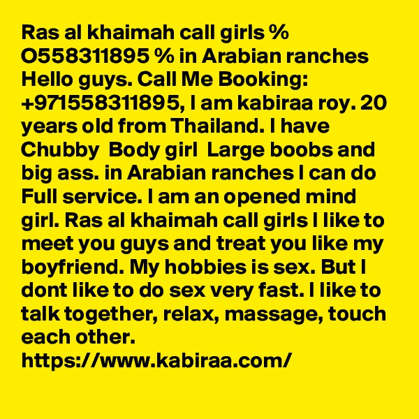Ras al khaimah call girls % O558311895 % in Arabian ranches Hello guys. Call Me Booking: +971558311895, I am kabiraa roy. 20 years old from Thailand. I have Chubby  Body girl  Large boobs and big ass. in Arabian ranches I can do Full service. I am an opened mind girl. Ras al khaimah call girls I like to meet you guys and treat you like my boyfriend. My hobbies is sex. But I dont like to do sex very fast. I like to talk together, relax, massage, touch each other.  https://www.kabiraa.com/
