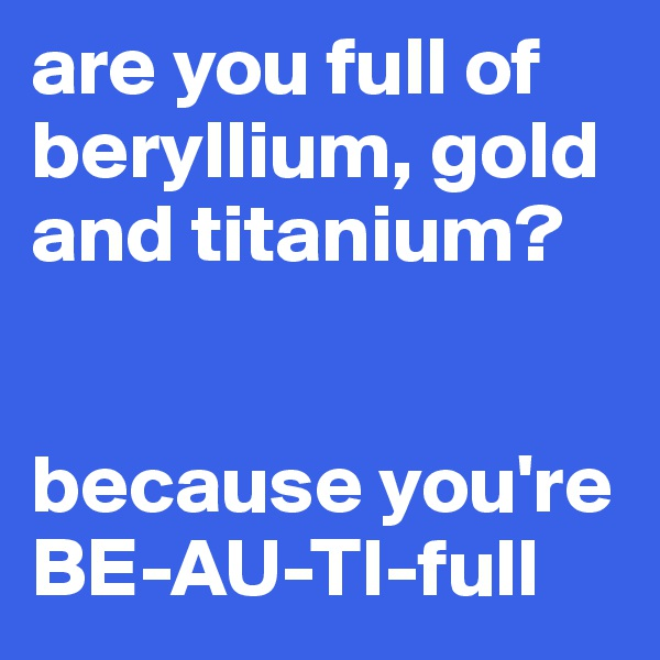 are you full of beryllium, gold and titanium?   because you're BE-AU-TI-full