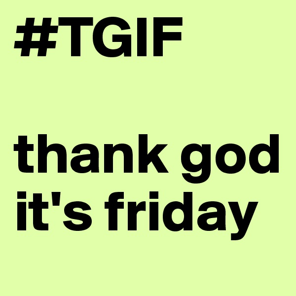 #TGIF    thank god it's friday