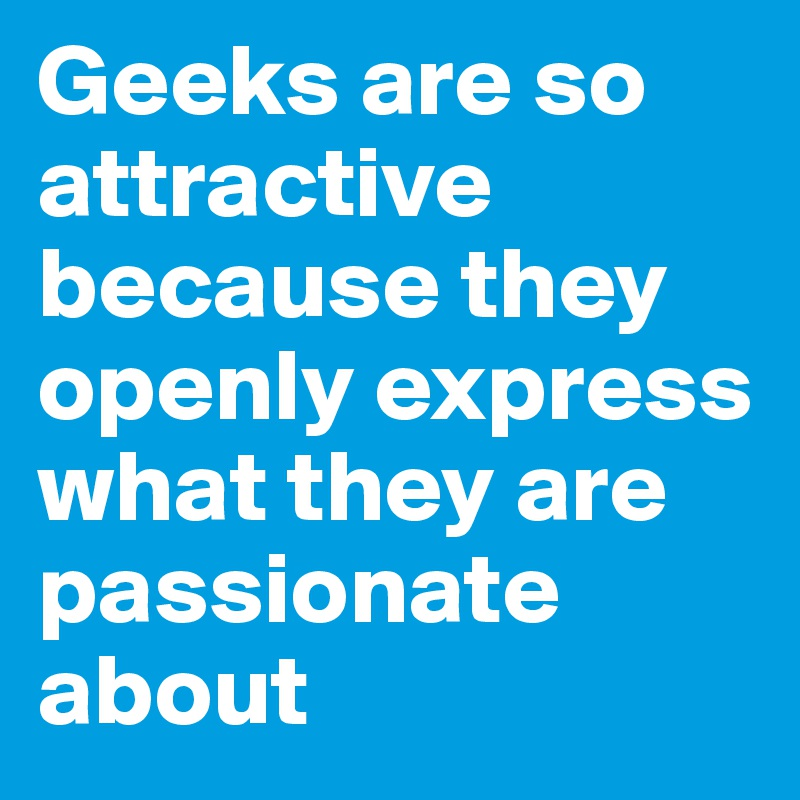 Geeks are so attractive because they openly express what they are passionate about
