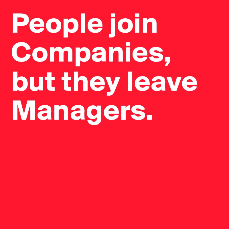 People join Companies,  but they leave Managers.