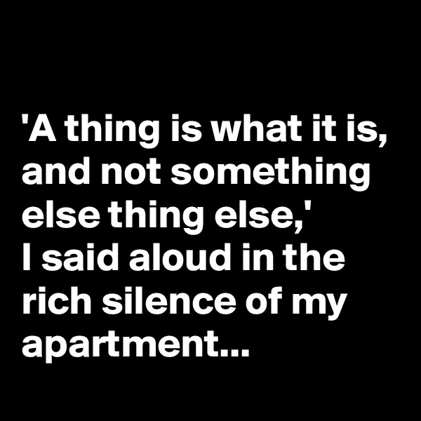 'A thing is what it is, and not something else thing else,'  I said aloud in the rich silence of my apartment...