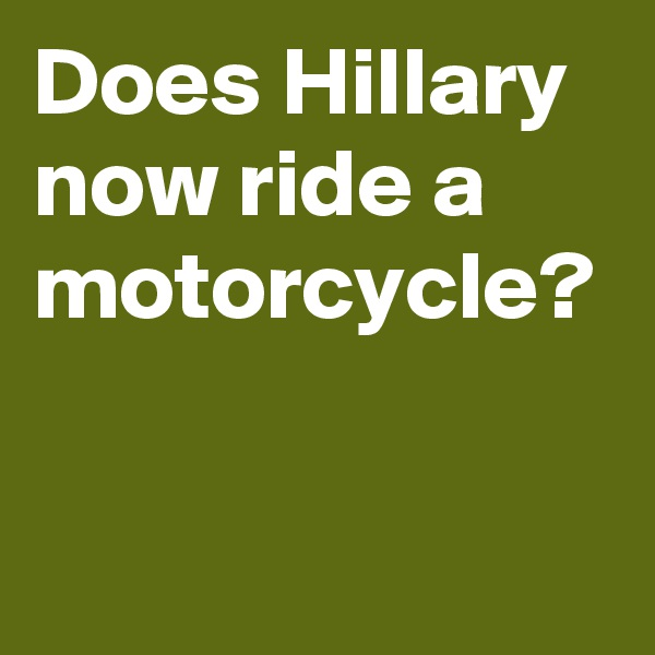 Does Hillary now ride a motorcycle?