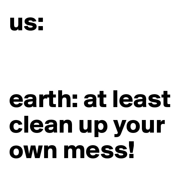us:   earth: at least clean up your own mess!