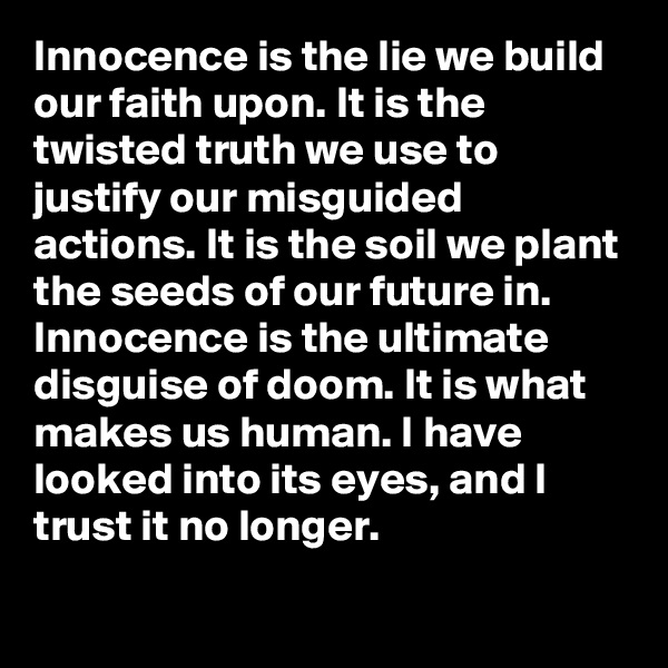Innocence is the lie we build our faith upon. It is the twisted truth we use to justify our misguided actions. It is the soil we plant the seeds of our future in. Innocence is the ultimate disguise of doom. It is what makes us human. I have looked into its eyes, and I trust it no longer.