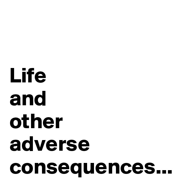Life and  other  adverse  consequences...