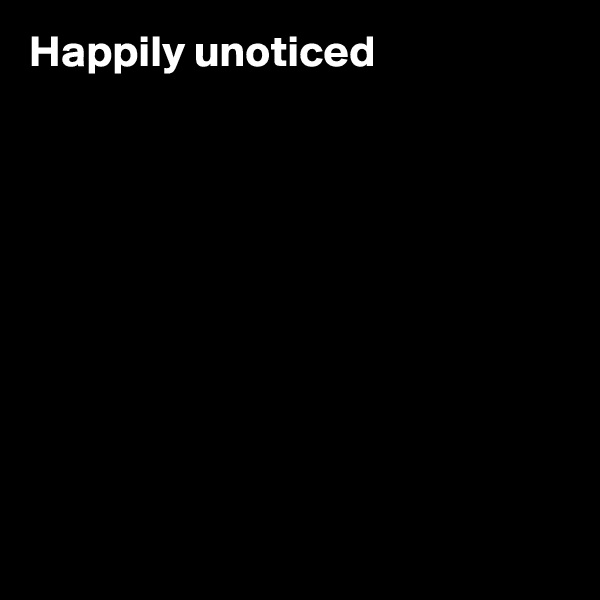 Happily unoticed