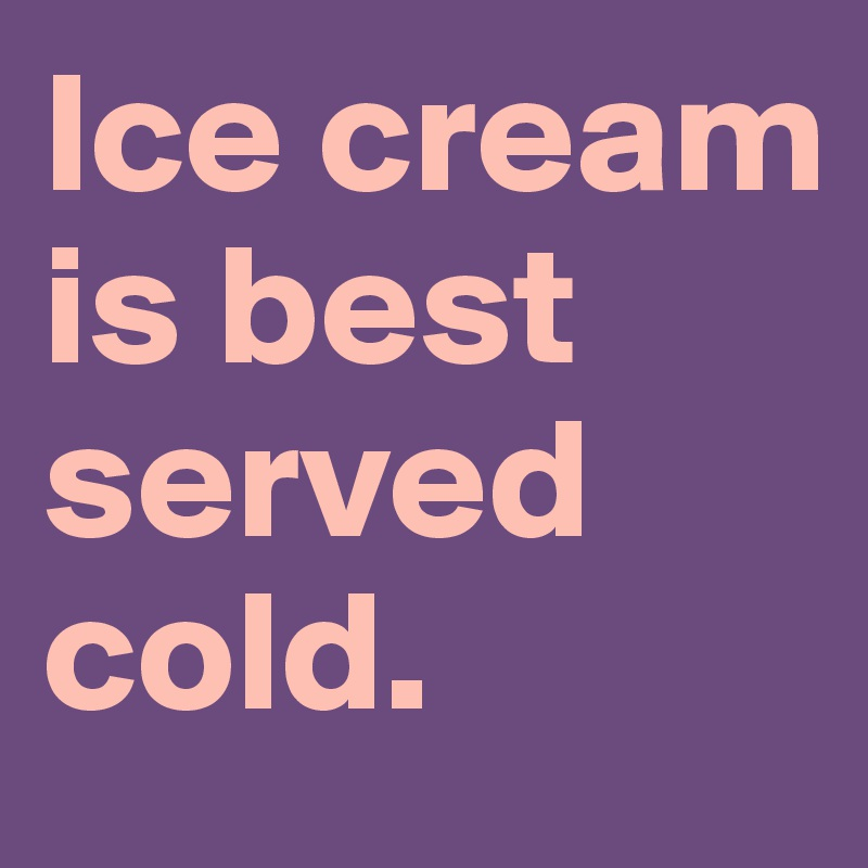 Ice cream is best served cold.