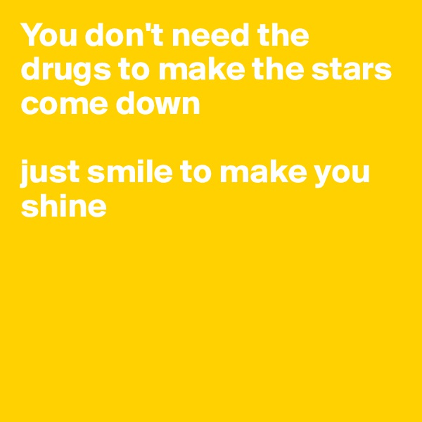 You don't need the drugs to make the stars come down   just smile to make you shine