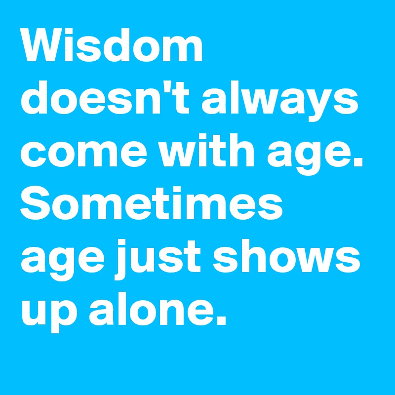 Wisdom doesn't always come with age. Sometimes age just shows up alone.